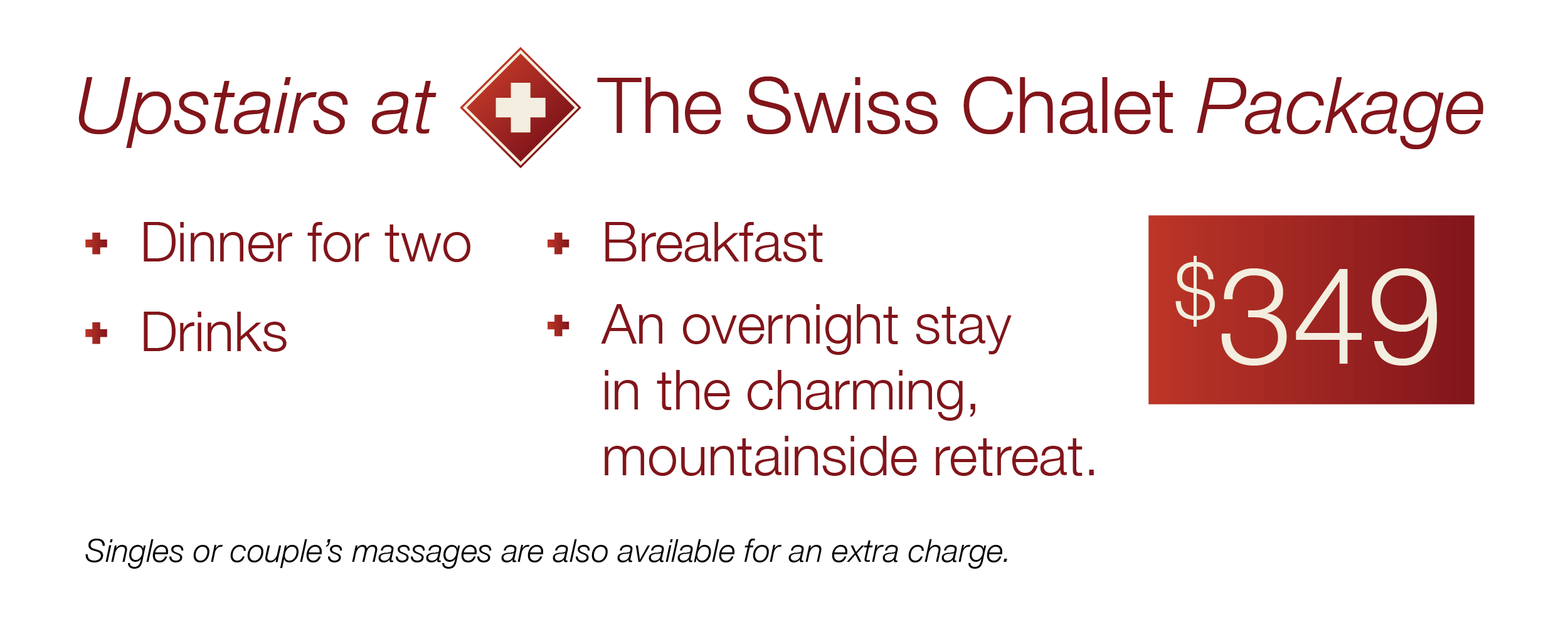 "The special ""Upstairs at the Swiss Chalet"" package includes dinner for two, drinks, and breakfast along with an overnight stay in the charming, mountainside cottage atmosphere for $349. Singles or couple's massages are also available for an extra charge."